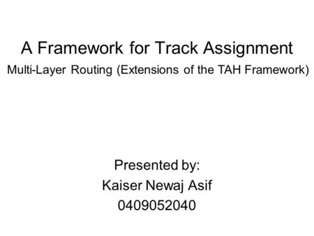 A Framework for Track Assignment Presented by: Kaiser Newaj Asif 0409052040 Multi-Layer Routing (Extensions of the TAH Framework)