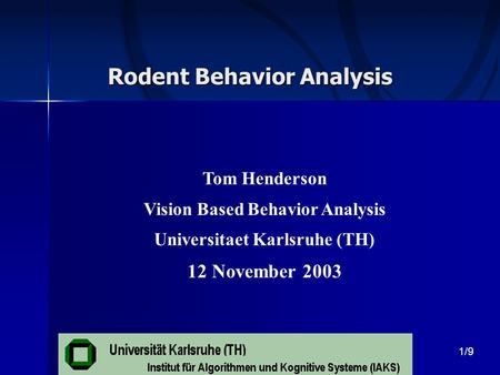 Rodent Behavior Analysis Tom Henderson Vision Based Behavior Analysis Universitaet Karlsruhe (TH) 12 November 2003 1/9.