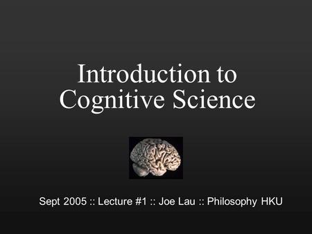Introduction to Cognitive Science Sept 2005 :: Lecture #1 :: Joe Lau :: Philosophy HKU.
