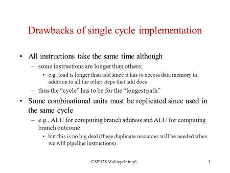 CSE378 Multicycle impl,.1 Drawbacks of single cycle implementation All instructions take the same time although –some instructions are longer than others;