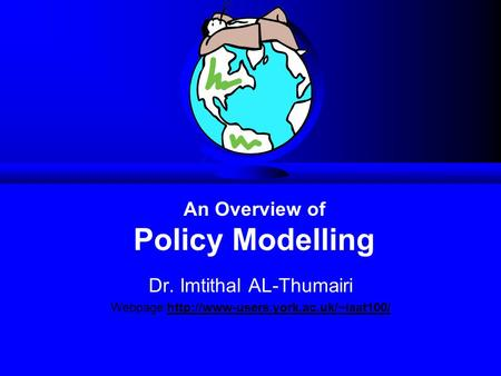 Dr. Imtithal AL-Thumairi Webpage:http://www-users.york.ac.uk/~iaat100/ An Overview of Policy Modelling.