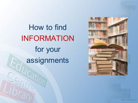 "How to find INFORMATION for your assignments. Information Age = Information Overload? "" How do I sort through it all to find what I need?! """