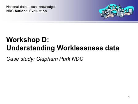 1 Workshop D: Understanding Worklessness data Case study: Clapham Park NDC National data – local knowledge NDC National Evaluation.