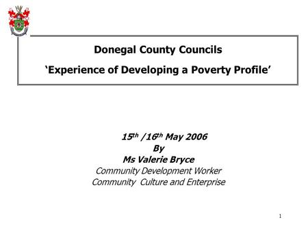 1 Donegal County Councils 'Experience of Developing a Poverty Profile' 15 th /16 th May 2006 By Ms Valerie Bryce Community Development Worker Community.