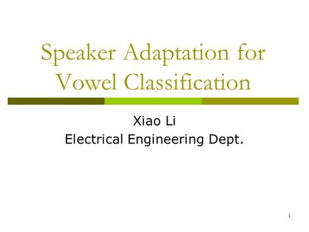 1 Speaker Adaptation for Vowel Classification Xiao Li Electrical Engineering Dept.