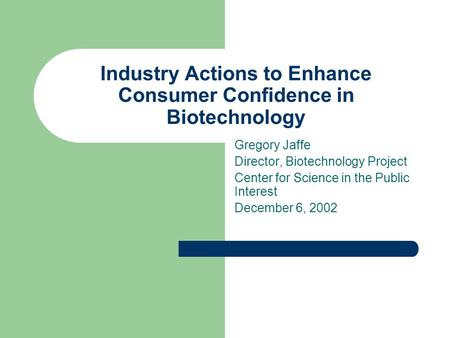 Industry Actions to Enhance Consumer Confidence in Biotechnology Gregory Jaffe Director, Biotechnology Project Center for Science in the Public Interest.