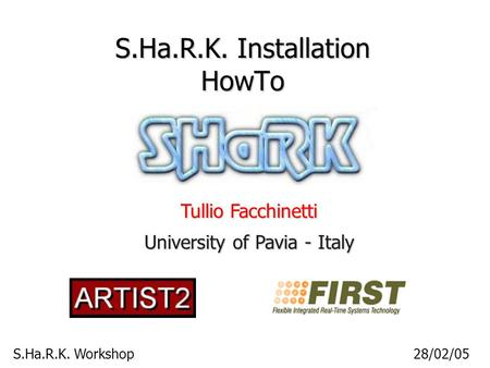 S.Ha.R.K. Workshop28/02/05 S.Ha.R.K. Installation HowTo Tullio Facchinetti University of Pavia - Italy.