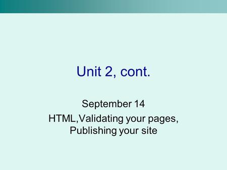 Unit 2, cont. September 14 HTML,Validating your pages, Publishing your site.