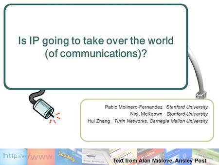 Is IP going to take over the world (of communications)? Pablo Molinero-Fernandez Stanford University Nick McKeown Stanford University Hui Zhang Turin Networks,