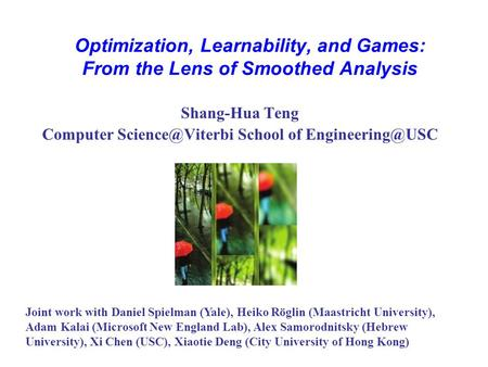 Optimization, Learnability, and Games: From the Lens <strong>of</strong> Smoothed Analysis Shang-Hua Teng Computer School <strong>of</strong> TexPoint fonts.