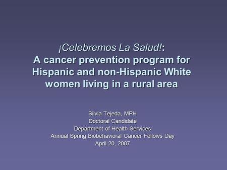 ¡Celebremos La Salud!: A cancer prevention program for Hispanic and non-Hispanic White women living in a rural area Silvia Tejeda, MPH Doctoral Candidate.