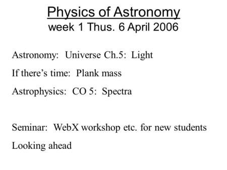 Physics of Astronomy week 1 Thus. 6 April 2006 Astronomy: Universe Ch.5: Light If there's time: Plank mass Astrophysics: CO 5: Spectra Seminar: WebX workshop.
