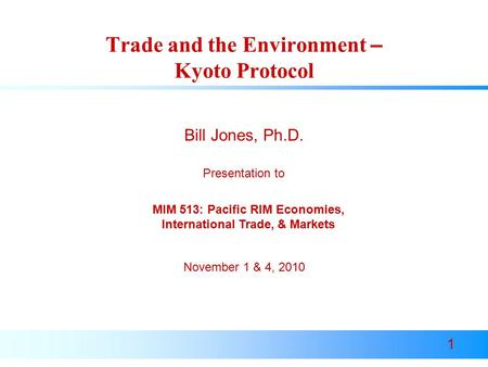 1 Trade and the Environment – Kyoto Protocol Presentation to Bill Jones, Ph.D. November 1 & 4, 2010 MIM 513: Pacific RIM Economies, International Trade,