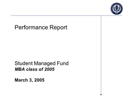 Performance Report Student Managed Fund MBA class of 2005 March 3, 2005.