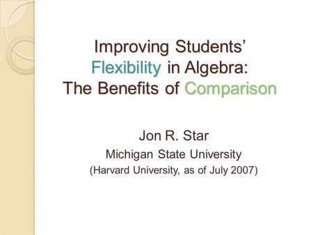 Improving Students' Flexibility in Algebra: The Benefits of Comparison Jon R. Star Michigan State University (Harvard University, as of July 2007)