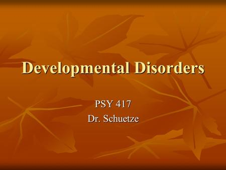 Developmental Disorders PSY 417 Dr. Schuetze. Classification of Developmental Disorders DSM-IV DSM-IV ICD-10 ICD-10 National Center for Clinical Infant.