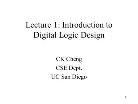 1 Lecture 1: Introduction to Digital Logic Design CK Cheng CSE Dept. UC San Diego.