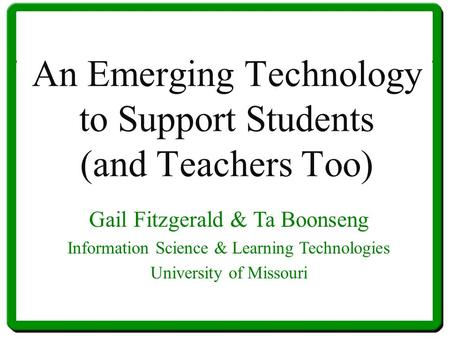 An Emerging Technology to Support Students (and Teachers Too) Gail Fitzgerald & Ta Boonseng Information Science & Learning Technologies University of Missouri.