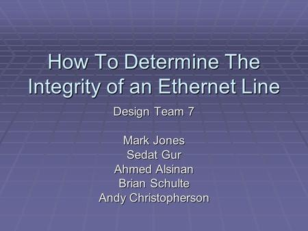 How To Determine The Integrity of an Ethernet Line Design Team 7 Mark Jones Sedat Gur Ahmed Alsinan Brian Schulte Andy Christopherson.