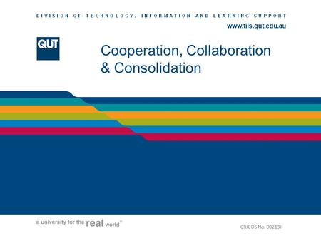 Www.tils.qut.edu.au Cooperation, Collaboration & Consolidation CRICOS No. 00213J.