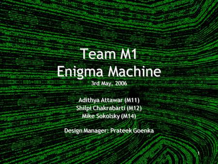 1 Team M1 Enigma Machine 3rd May, 2006 Adithya Attawar (M11) Shilpi Chakrabarti (M12) Mike Sokolsky (M14) Design Manager: Prateek Goenka Adithya Attawar.