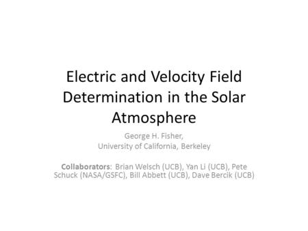 Electric and Velocity Field Determination in the Solar Atmosphere George H. Fisher, University of California, Berkeley Collaborators: Brian Welsch (UCB),