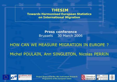 THESIM Towards Harmonised European Statistics on International Migration Press conference Brussels 30 March 2006 Project financed by the 6th Framework.