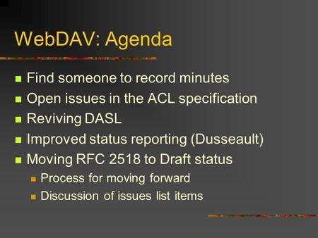 WebDAV: Agenda Find someone to record minutes Open issues in the ACL specification Reviving DASL Improved status reporting (Dusseault) Moving RFC 2518.