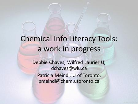 Chemical Info Literacy Tools: a work in progress Debbie Chaves, Wilfred Laurier U, Patricia Meindl, U of Toronto,