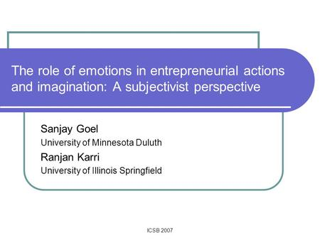 ICSB 2007 The role of emotions in entrepreneurial actions and imagination: A subjectivist perspective Sanjay Goel University of Minnesota Duluth Ranjan.