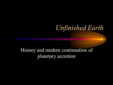 Unfinished Earth History and modern continuation of planetary accretion.