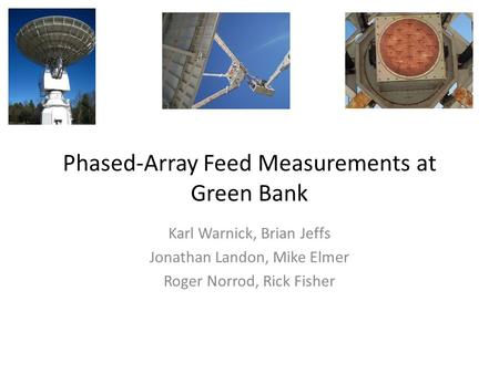 Phased-Array Feed Measurements at Green Bank Karl Warnick, Brian Jeffs Jonathan Landon, Mike Elmer Roger Norrod, Rick Fisher.