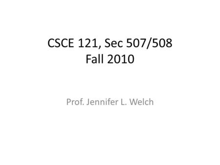 CSCE 121, Sec 507/508 Fall 2010 Prof. Jennifer L. Welch.