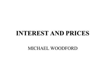 INTEREST AND PRICES MICHAEL WOODFORD. FLEX-PRICE, COMPLETE-MARKETS MODEL MICROFOUNDED CAGAN-SARGENT PRICE LEVEL DETERMINATION UNDER MONETARY TARGETING.