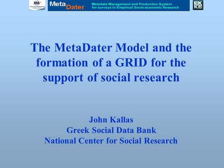 The MetaDater Model and the formation of a GRID for the support of social research John Kallas Greek Social Data Bank National Center for Social Research.