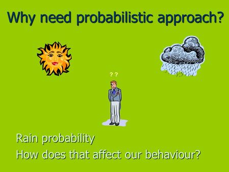 Why need probabilistic approach? Rain probability How does that affect our behaviour? ?