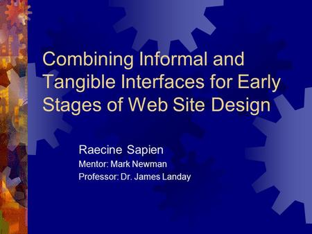 Combining Informal and Tangible Interfaces for Early Stages of Web Site Design Raecine Sapien Mentor: Mark Newman Professor: Dr. James Landay This presentation.
