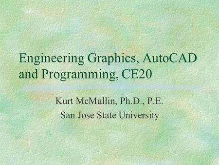 Engineering Graphics, AutoCAD and Programming, CE20 Kurt McMullin, Ph.D., P.E. San Jose State University.