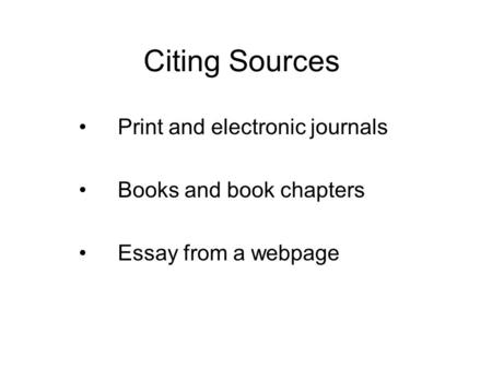 Citing Sources Print and electronic journals Books and book chapters Essay from a webpage.