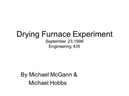 Drying Furnace Experiment September 23,1998 Engineering 435 By Michael McGann & Michael Hobbs.