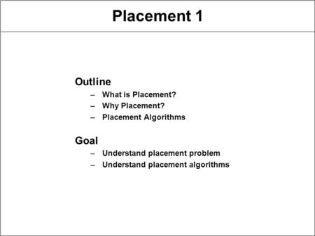 Placement 1 Outline –What is Placement? –Why Placement? –Placement Algorithms Goal –Understand placement problem –Understand placement algorithms.