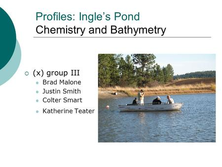Profiles: Ingle's Pond Chemistry and Bathymetry  (x) group III Brad Malone Justin Smith Colter Smart Katherine Teater.