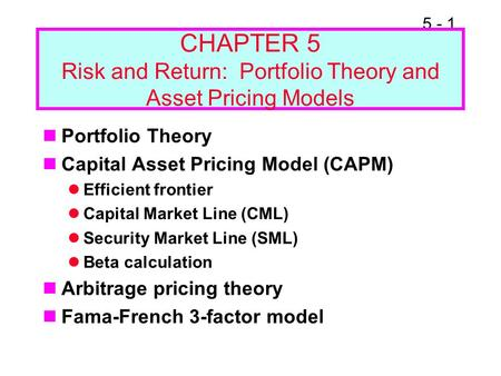 5 - 1 CHAPTER 5 Risk and Return: Portfolio Theory and Asset Pricing Models Portfolio Theory Capital Asset Pricing Model (CAPM) Efficient frontier Capital.