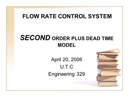 FLOW RATE CONTROL SYSTEM SECOND ORDER PLUS DEAD TIME MODEL April 20, 2006 U.T.C Engineering 329.