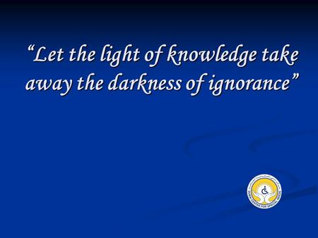 """Let the light of knowledge take away the darkness of ignorance"""