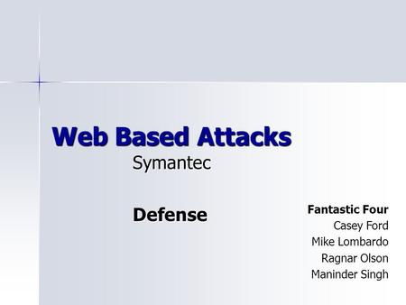 Web Based Attacks SymantecDefense Fantastic Four Casey Ford Mike Lombardo Ragnar Olson Maninder Singh.
