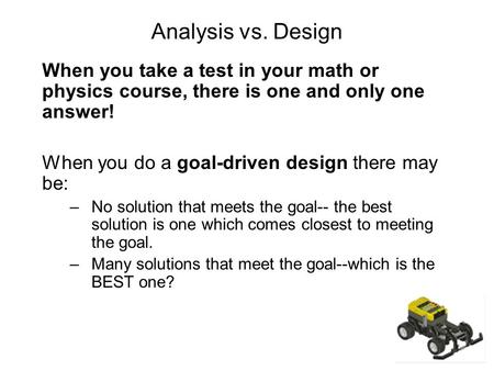 Analysis vs. Design When you take a test in your math or physics course, there is one and only one answer! When you do a goal-driven design there may be: