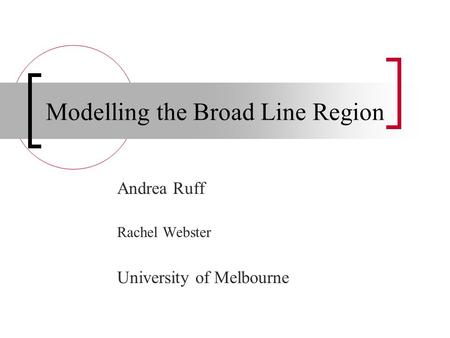 Modelling the Broad Line Region Andrea Ruff Rachel Webster University of Melbourne.
