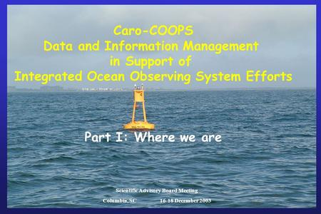 Caro-COOPS Data and Information Management in Support of Integrated Ocean Observing System Efforts Part I: Where we are Scientific Advisory Board Meeting.