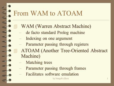 By Neng-Fa Zhou1 From WAM to ATOAM 4 WAM (Warren Abstract Machine) –de facto standard Prolog machine –Indexing on one argument –Parameter passing through.